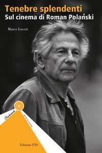 TENEBRE SPLENDENTI - SUL CINEMA DI ROMAN POLANSKI di LUCERI MARCO