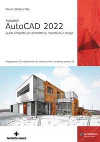 AUTOCAD 2022 - GUIDA COMPLETA PER ARCHITETTURA MECCANICA E DESIGN di WERNER STEFANO VILLA
