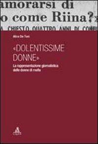 «DOLENTISSIME DONNE». LA RAPPRESENTAZIONE GIORNALISTICA DELLE DONNE DI MAFIA - 9788849136265