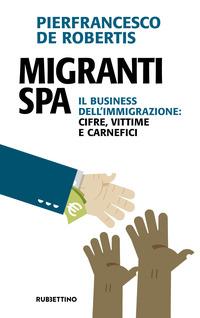 MIGRANTI SPA - IL BUSINESS DELL'IMMIGRAZIONE CIFRE VITTIME E CARNEFICI di DE ROBERTIS...