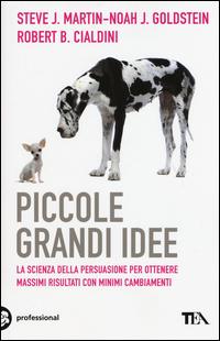 PICCOLE GRANDI IDEE - LA SCIENZA DELLA PERSUASIONE PER OTTENERE MASSIMI RISULTATI di...