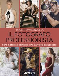 FOTOGRAFO PROFESSIONISTA - FARSI NOTARE E COSTRUIRE UNA CARRIERA DI SUCCESSO di...