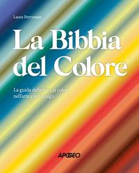 BIBBIA DEL COLORE - LA GUIDA DEFINITIVA AI COLORI NELL'ARTE E NEL DESIGN di PERRYMAN LAURA