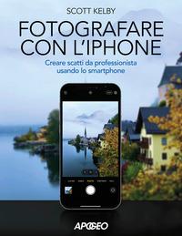 FOTOGRAFARE CON L'IPHONE - CREARE SCATTI DA PROFESSIONISTA USANDO LO SMARTPHONE di...