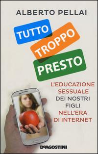 TUTTO TROPPO PRESTO - L'EDUCAZIONE SESSUALE DEI NOSTRI FIGLI NELL'ERA DI INTERNET di...