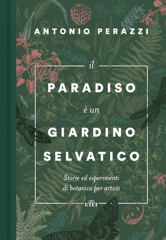 Il paradiso è un giardino selvatico. Storie ed esperimenti di botanica per artisti