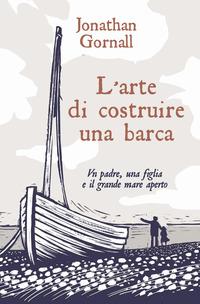 ARTE DI COSTRUIRE UNA BARCA - UN PADRE UNA FIGLIA E IL GRANDE MARE APERTO di GORNALL...