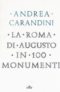 ROMA DI AUGUSTO IN 100 MONUMENTI di CARANDINI ANDREA