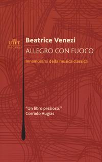 ALLEGRO CON FUOCO - INNAMORARSI DELLA MUSICA CLASSICA di VENEZI BEATRICE