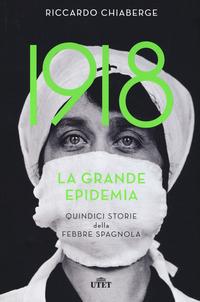 1918 LA GRANDE EPIDEMIA - QUINDICI STORIE DELLA FEBBRE SPAGNOLA di CHIABERGE RICCARDO