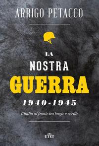 NOSTRA GUERRA 1940-1945 L'ITALIA AL FRONTE TRA BUGIE E VERITA' di PETACCO ARRIGO