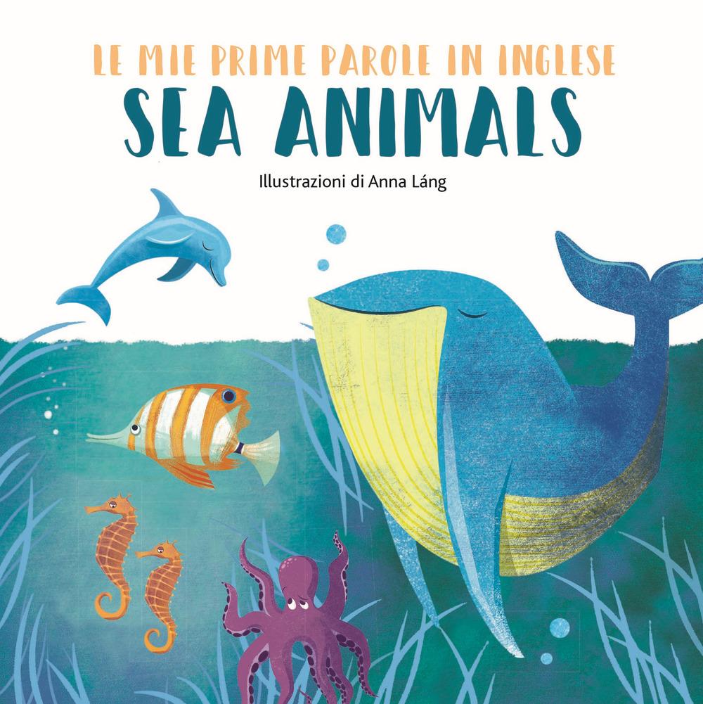 SEA ANIMALS. LE MIE PRIME PAROLE IN INGLESE. EDIZ. A COLORI - Láng Anna - 9788854037243