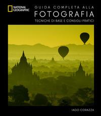 GUIDA COMPLETA ALLA FOTOGRAFIA - TECNICHE DI BASE E CONSIGLI PRATICI di CORAZZA IAGO