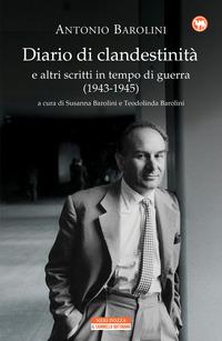 DIARIO DI CLANDESTINITA' E ALTRI SCRITTI IN TEMPO DI GUERRA 1943 - 1945 di BAROLINI...
