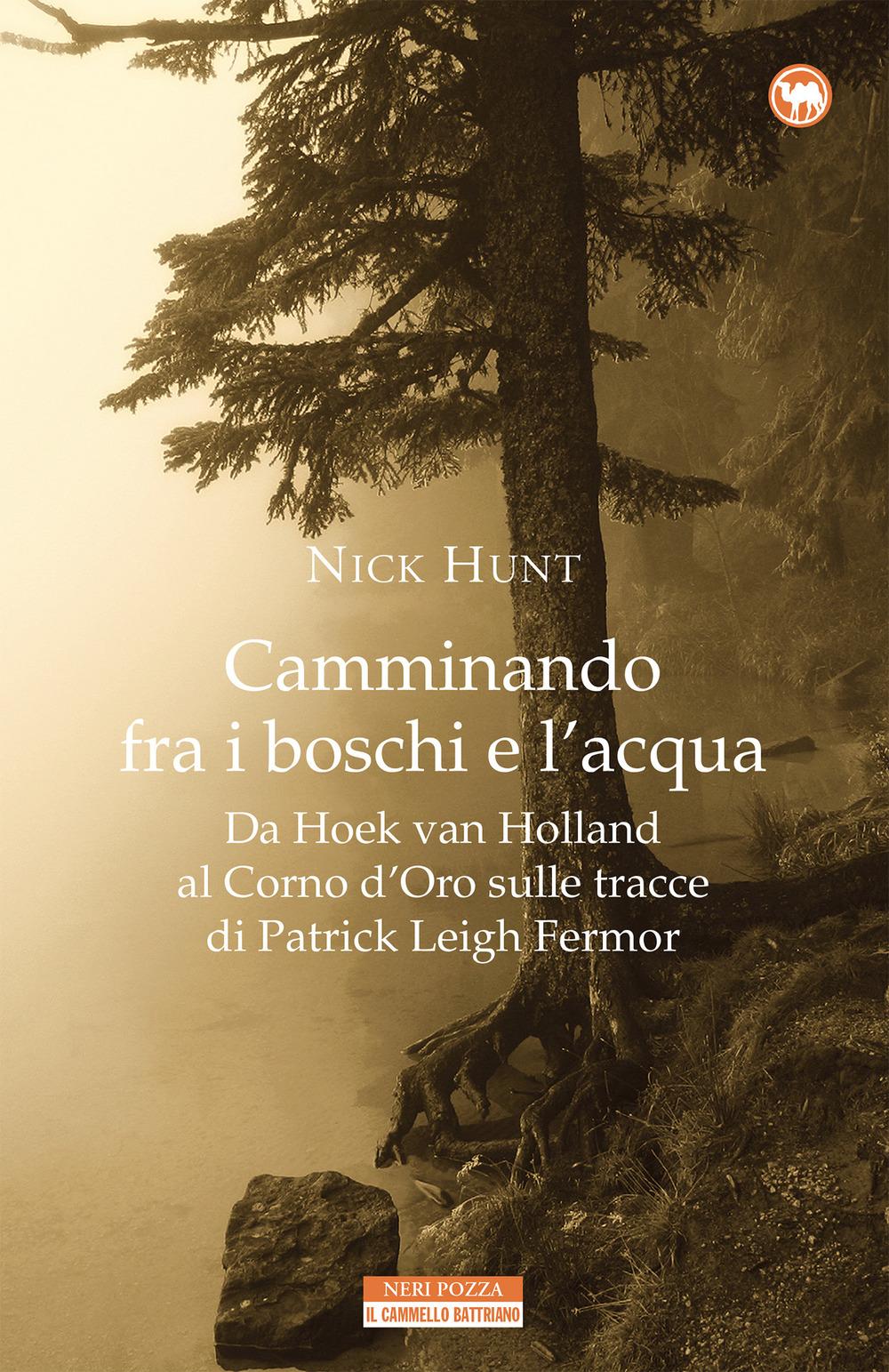 Camminando fra i boschi e l'acqua. Da Hoek van Holland al Corno d'Oro sulle tracce di Patrick Leigh Fermar