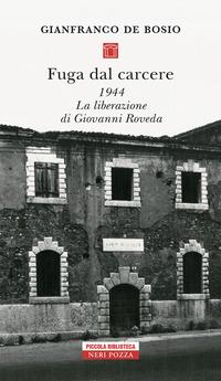 FUGA DAL CARCERE 1944 - LA LIBERAZIONE DI GIOVANNI ROVEDA di DE BOSIO GIANFRANCO