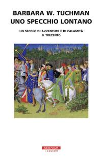 SPECCHIO LONTANO - UN SECOLO DI AVVENTURE E DI CALAMITA' IL TRECENTO di TUCHMAN BARBARA W.