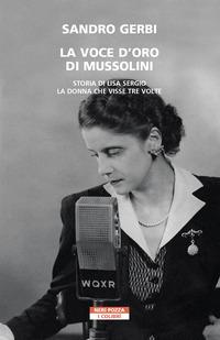 VOCE D'ORO DI MUSSOLINI - STORIA DI LISA SERGIO LA DONNA CHE VISSE TRE VOLTE di GERBI...