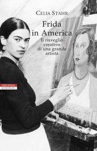 FRIDA IN AMERICA - IL RISVEGLIO CREATIVO DI UNA GRANDE ARTISTA di STAHR CELIA