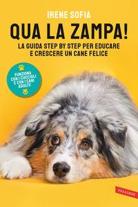 QUA LA ZAMPA ! - LA GUIDA STEP BY STEP PER EDUCARE E CRESCERE UN CANE FELICE di SOFIA...