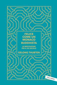 FELICE COME UN MONACO BUDDHISTA - LA MEDITAZIONE PER IL XXI SECOLO di THUBTEN GELONG