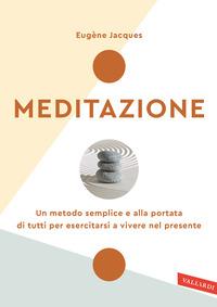 MEDITAZIONE - UN METODO SEMPLICE E ALLA PORTATA DI TUTTI PER ESERCITARSI A VIVERE NEL...