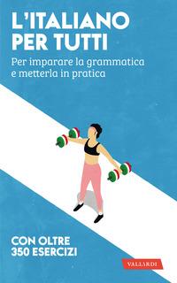ITALIANO PER TUTTI - PER IMPARARE LA GRAMMATICA E METTERLA IN PRATICA
