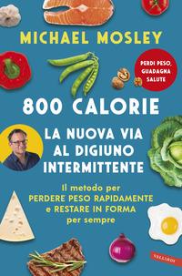 800 CALORIE - LA NUOVA VIA AL DIGIUNO INTERMITTENTE di MOSLEY MICHAEL