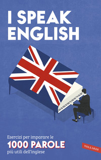 I SPEAK ENGLISH - ESERCIZI PER IMPARARE LE 1000 PAROLE PIU' UTILI DELL'INGLESE
