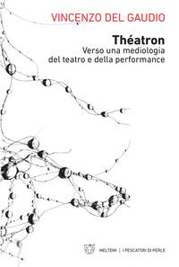 THEATRON - VERSO UNA MEDIOLOGIA DEL TEATRO E DELLA PERFORMANCE di DEL GAUDIO VINCENZO