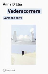 VEDERSCORRERE - L'ARTE CHE SALVA di D'ELIA ANNA