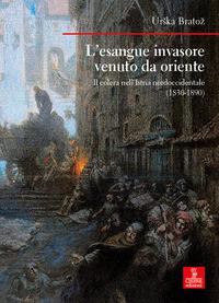 ESANGUE INVASORE VENUTO DA ORIENTE - IL COLERA NELL'ISTRIA NORDOCCIDENTALE 1830 - 1890...