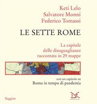 SETTE ROME - LA CAPITALE DELLE DISUGUAGLIANZE RACCONTATA IN 29 MAPPE di LELO K. - MONNI...