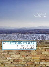 INTERMINATI SPAZI - LEOPARDI E L'INFINITO di FOLIN ALBERTO (A CURA)