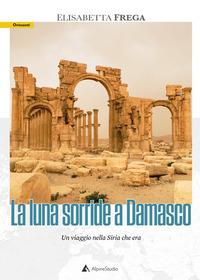 LUNA SORRIDE A DAMASCO - UN VIAGGIO NELLA SIRIA CHE ERA di FREGA ELISABETTA