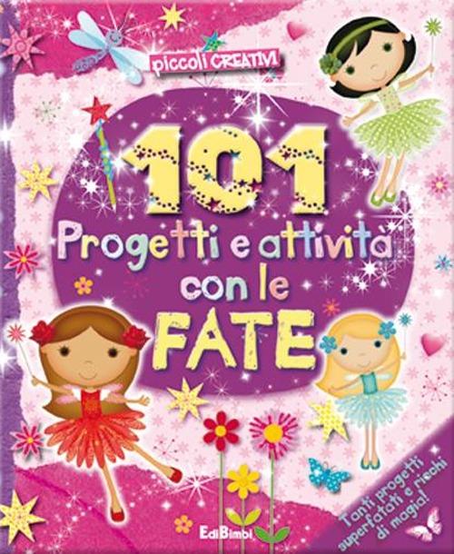 101 PROGETTI E ATTIVITA CON LE FATE. ED ILLUSTRATA - 9788855614726