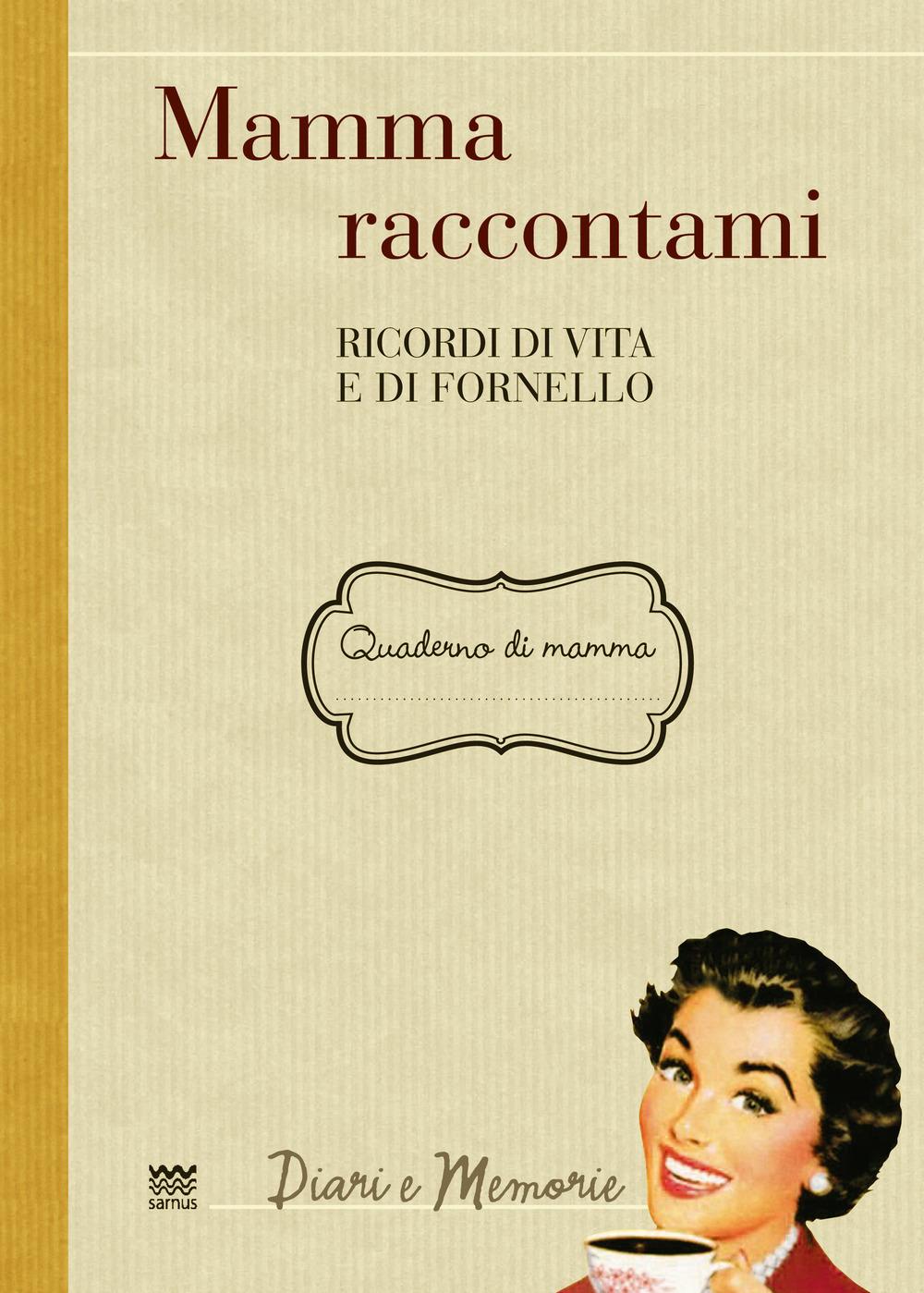 MAMMA RACCONTAMI. RICORDI DI VITA E DI FORNELLO - 9788856301830