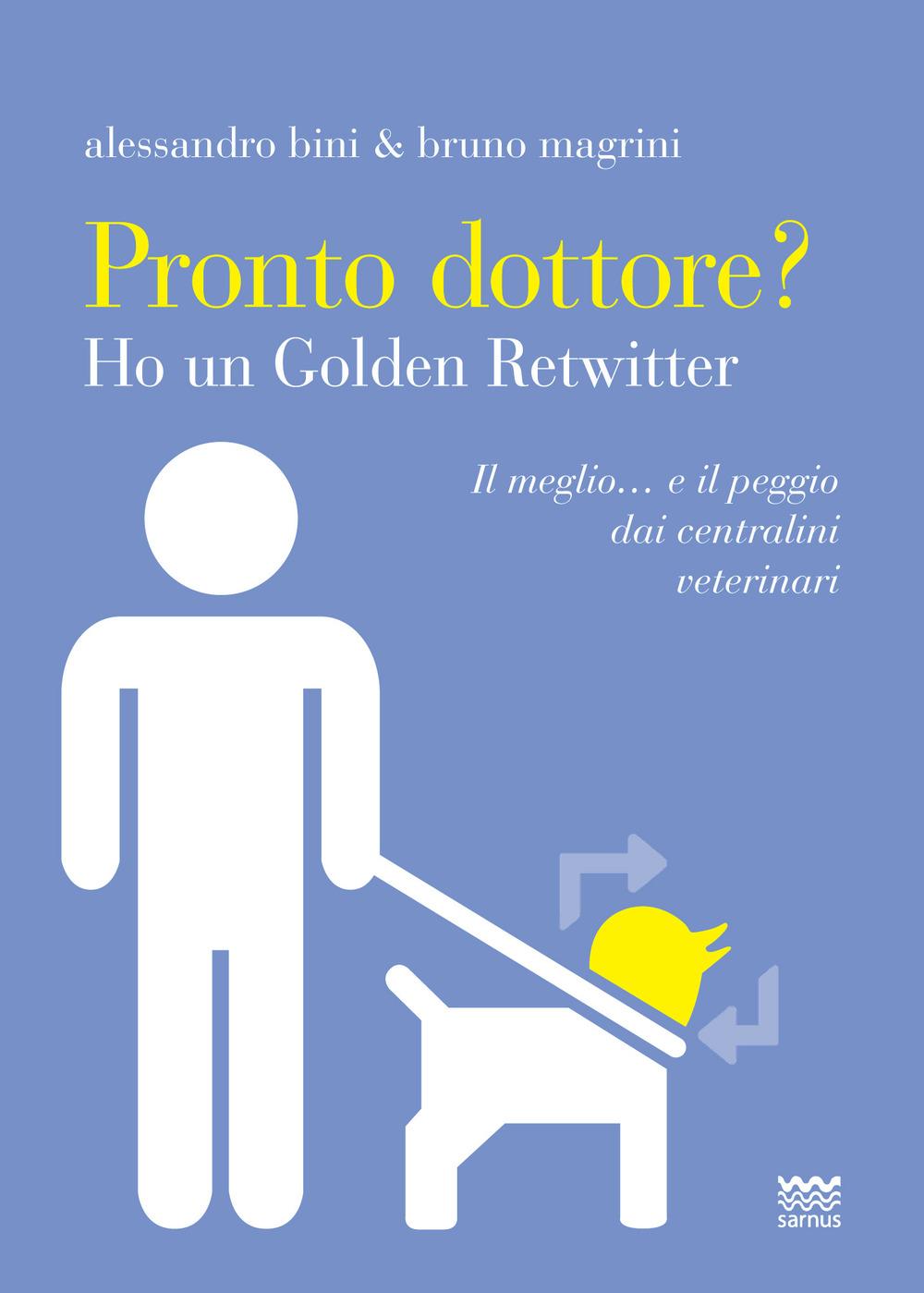 PRONTO DOTTORE? HO UN GOLDEN RETWITTER. IL MEGLIO... E IL PEGGIO DAI CENTRALINI VETERINARI - Bini Alessandro; Magrini Bruno - 9788856302196