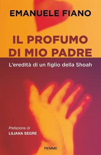PROFUMO DI MIO PADRE - L'EREDITA' DI UN FIGLIO DELLA SHOAH di FIANO EMANUELE