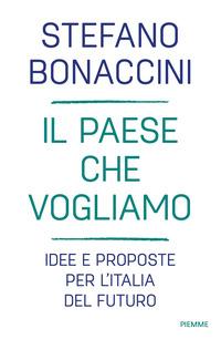 PAESE CHE VOGLIAMO - IDEE E PROPOSTE PER L'ITALIA DEL FUTURO di BONACCINI STEFANO