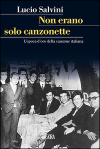NON ERANO SOLO CANZONETTE - L'EPOCA D'ORO DELLA CANZONE ITALIANA di SALVINI LUCIO