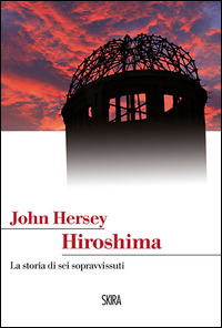 HIROSHIMA - LA STORIA DEI SEI SOPRAVVISSUTI di HERSEY JOHN