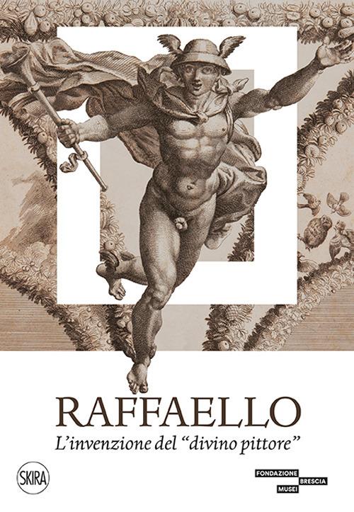 Raffaello. L'invenzione del «divino pittore». Ediz. illustrata
