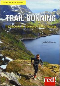 TRAIL RUNNING - IL PIACERE DI CORRERE NELLA NATURA di GALLOWAY JEFF