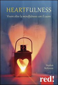 HEARTFULNESS - VIVERE OLTRE LA MINDFULNESS CON IL CUORE di MCKENZIE STEPHEN