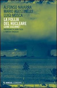 FOLLIA DEL NUCLEARE - COME USCIRNE ? - di NAVARRA A. - AGOSTINELLI M. - MOSCA L.