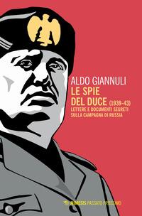 SPIE DEL DUCE 1939 - 43 - LETTERE E DOCUMENTI SEGRETI SULLA CAMPAGNA DI RUSSIA di...