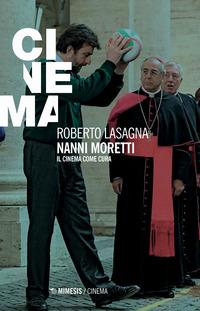 NANNI MORETTI - IL CINEMA COME CURA di LASAGNA ROBERTO