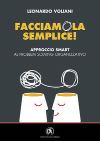 FACCIAMOLA SEMPLICE - APPROCCIO SMART AL PROBLEM SOLVING ORGANIZZATIVO di VOLIANI LEONARDO