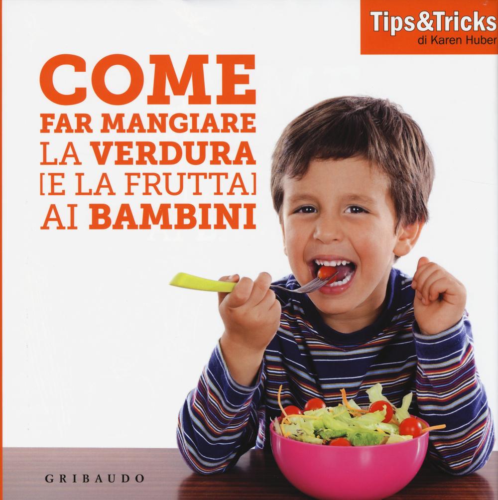 COME FAR MANGIARE LA VERDURA (E LA FRUTTA) AI BAMBINI - 9788858012109